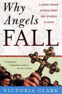Why Angels Fall : A Journey Through Orthodox Europe from Byzantium to Kosovo