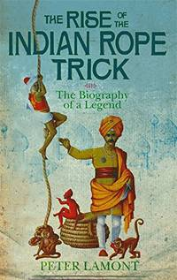 The Rise Of The Indian Rope Trick: How a Spectacular Hoax Became History: The Biography of a Legend by Lamont, Dr. Peter