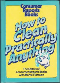 How to Clean Practically Anything by The Editors of Consumer Reports Books with Monte Florman - Hardcover - Book Club Edition - 1986 - from Books of the World (SKU: RWARE0000003059)