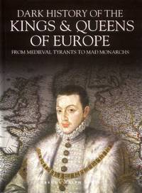 image of Dark History of the Kings & Queens of Europe, From Medieval Tyrants to Mad Monarchs