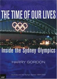 The Time of Our Lives: Inside the Sydney Olympics: Australia and the Olympic Games 1994 2002
