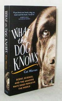 What the Dog Knows Scent, Science and the Amazing Ways Dogs Perceive the World by  Cat Warren - Paperback - 1st Edition (Australia) - 2016 - from Adelaide Booksellers (SKU: BIB312027)