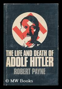 The Life and Death of Adolf Hitler [By] Robert Payne by  Robert Payne - First Edition - 1973 - from MW Books Ltd. and Biblio.com