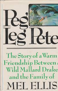 image of Peg Leg Pete The Story of a Warm Friendship between a Wild Mallard Drake  and the Family of Mel Ellis