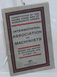 Constitution of the Grand Lodge and of subordinate lodges, International Association of Machinists.  Revised and adopted by referendum vote, October, 1916