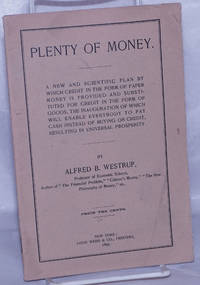image of Plenty of Money: A New and scientific plan by which credit in the form of paper money is provided and substituted for credit in the form of goods, the inauguration of which will enable everybody to pay cash instead of buying on credit, resulting in universal prosperity