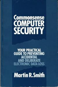 Commonsense Computer Security: Your Practical Guide to Preventing Accidental and Deliberate Electronic Data Loss by  Martin R Smith - Paperback - 1989 - from Bookbarn International (SKU: 2029192)