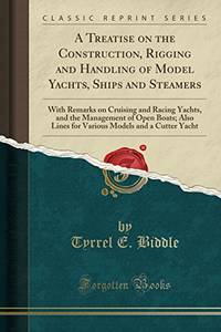 image of A Treatise on the Construction, Rigging and Handling of Model Yachts, Ships and Steamers: With Remarks on Cruising and Racing Yachts, and the ... Models and a Cutter Yacht (Classic Reprint)