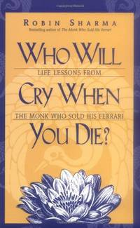 Who Will Cry When You Die?: Life Lessons from the Monk Who Sold His Ferrari by Sharma, Robin