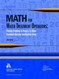 Math for Water Treatment Operators : Practice Problems to Prepare for Water Treatment Operator...