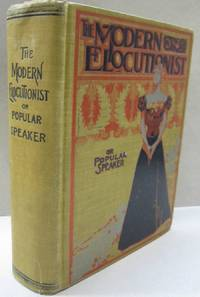 The Modern Elocutionist or Popular Speaker; A Manual of Instruction on Cultivation of the Voice, Gesticulation, Expression, Posing, Etc.