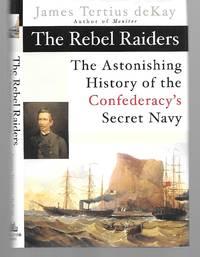 The Rebel Raiders ( The Astonishing History Of The Confederacy's Secret Navy )