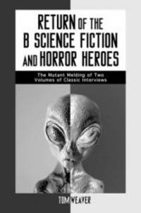 Return of the B Science Fiction and Horror Movie Makers: Writers, Producers, Directors, Actors,...