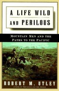 A Life Wild and Perilous : Mountain Men and the Paths to the Pacific