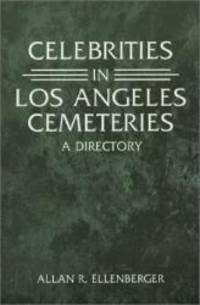 Celebrities in Los Angeles Cemeteries: A Directory by Allan R. Ellenberger - 2001-08-02