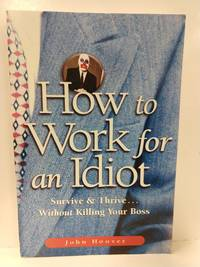 How to Work for an Idiot: Survive  Thrive-- Without Killing Your Boss