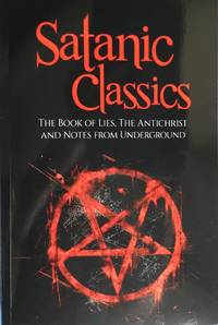 SATANIC CLASSICS : The Book of Lies, The Antichrist, and Notes from the Underground