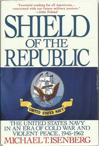 Shield of the Republic - The United States Navy in an Era of Cold War and Violent Peace, 1945-1962