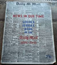 NEWS IN OUR TIME - Golden Jubilee Book Of The Daily Mail 1896-1946