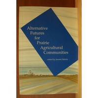 ALTERNATIVE FUTURES FOR PRAIRIE AGRICULTURAL COMMUNITIES by  Jerome (editor) Martin - Paperback - 1991 - from Ravenswood Books and Biblio.co.uk
