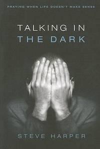 Talking in the Dark : Praying When Life Doesn't Make Sense by Steve Harper - Paperback - 2007 - from ThriftBooks (SKU: G0835899225I3N00)