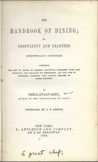 The Handbook of Dining; or, Corpulency and Leanness Scientifically Considered... Comprising the art of dining on correct principles consistent with easy digestion, the avoidance of corpulency, and the cure of leanness, by Brillat-Savarin. Translated by L.F. Simpson
