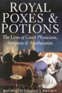 image of Royal Poxes & Potions: the Lives of Royal Physicians, Surgeons and  Apothecaries
