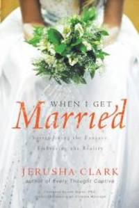 When I Get Married . . .: Surrendering the Fantasy, Embracing the Reality by Jerusha Clark - Paperback - 2009-04-03 - from Books Express and Biblio.com