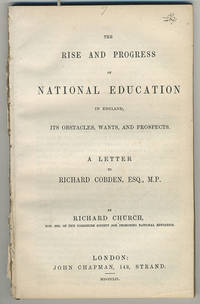 The rise and progress of national education in England, its obstacles, wants and prospects. A letter to Richard Cobden, Esq., M.P.