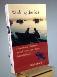 Working the Sea: Misadventures, Ghost Stories, and Life Lessons from a Maine Lobsterfisherman