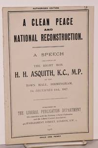 A Clean Peace and National Reconstruction. A Speech Delivered by the Right Hon. H. H. Asquith, M.P., at the Town Hall, Birmingham, On December 11th, 1917