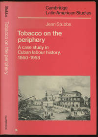 Tobacco on the Periphery: A Case Study of Cuban Labour History, 1860-1958 (Cambridge Latin American Studies) by  Jean Stubbs - First edition - 1985 - from Caliban Books  and Biblio.com