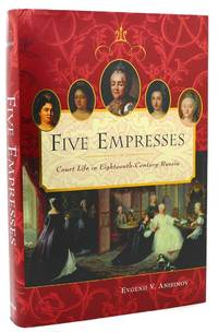 FIVE EMPRESSES  Court Life in Eighteenth-Century Russia by Evgenii V. Anisimov - First Edition; First Printing - 2004 - from Rare Book Cellar (SKU: 117987)