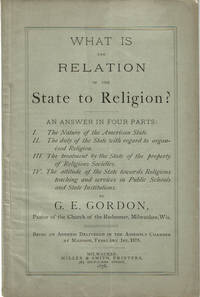 image of WHAT IS THE RELATION OF THE STATE TO RELIGION? An Answer in Four Parts: I. The Nature of the American State. II. The duty of the State with regard to organized Religion. III. The treatment by the State of the property of Religious Societies. IV. The attitude of the State toward Religious teaching and services in Public Schools and State Institutions. By G.E. Gordon, Pastor of the Church of the Redeemer, Milwaukee, Wis. Being an Address Delivered in the Assembly Chamber at Madison, February 1st, 1878.