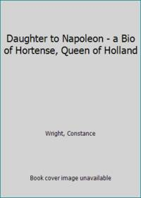 image of Daughter to Napoleon - a Bio of Hortense, Queen of Holland
