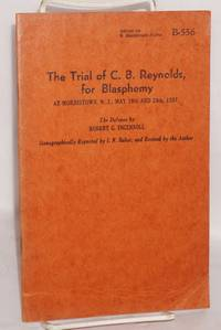 The trial of C.B. Reynolds, for blasphemy at Moristown, N.J., May 19th and 20th, 1887