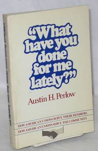 What have you done for me lately? How American unions serve their members, how American unions serve the community [sub-title from front cover] by  Austin H Perlow - Paperback - 1980 - from Bolerium Books Inc., ABAA/ILAB (SKU: 80481)