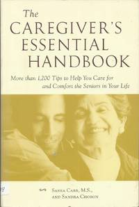 The Caregiver's Essential Handbook : More than 1,200 Tips to Help You Care for and Comfort the Seniors in Your Life