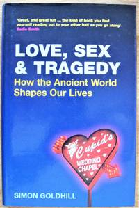 Love, Sex and Tragedy. How the Ancient World Shapes Our Lives