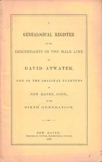 A Genealogical Register of the Descendants in the Male Line of David Atwater, One of the Original Planters of New Haven, Conn., to the Sixth Generation
