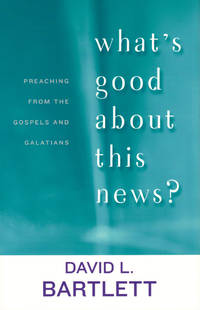 What's Good About This News?: Preaching from the Gospels and Galatians
