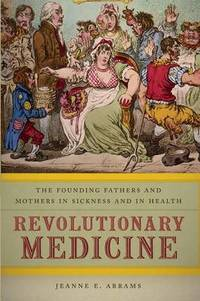 image of Revolutionary Medicine: The Founding Fathers and Mothers in Sickness and in Health