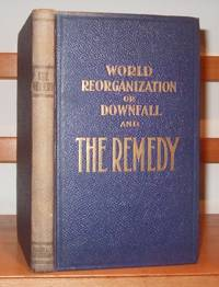 World Reorganization or Downfall and the Remedy. A composite picture of the causes of the present disequilibrium ... with a plan for the redistribution of gold, revaluation of gold, Etc