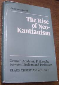 The Rise of Neo-Kantianism: German Academic Philosophy between Idealism and Positivism (Ideas in Context)