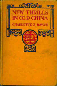 New Thrills in Old China. [A Brief Narrative of the Chinese Revolution; Wei Hsien Mission; The Boxer War; Paotingfu Martyrs; Delights of Country Work in China; Missionary Work at Home]