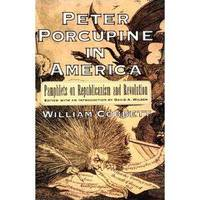 Peter Porcupine in America: Pamphlets on Republicanism and Revolution (Documents in American...