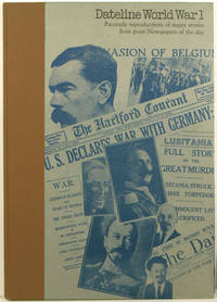 Dateline World War I: Facsimile Reproductions of Major Stories from Newspapers of the Day.