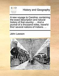 image of A New Voyage to Carolina; Containing the Exact Description and Natural History of That Country: ... and a Journal of a Thousand Miles, Travel'd Thro' Several Nations of Indians. ...