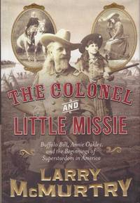 image of THE COLONEL AND LITTLE MISSIE; Buffalo, Bill, Annie Oakley, and the Beginnings of Superstardom in America