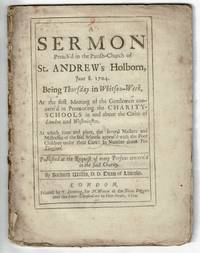 A sermon preach'd in the parish-church of St. Andrew's Holborn, June 8. 1704 ... at the first meeting of the gentlemen concern'd in promoting the charity-schools in and about the cities of London and Westminster. At which time ... several Masters and Mistresses of the said schools appear'd with the poor children under their care: in number about two thousand..